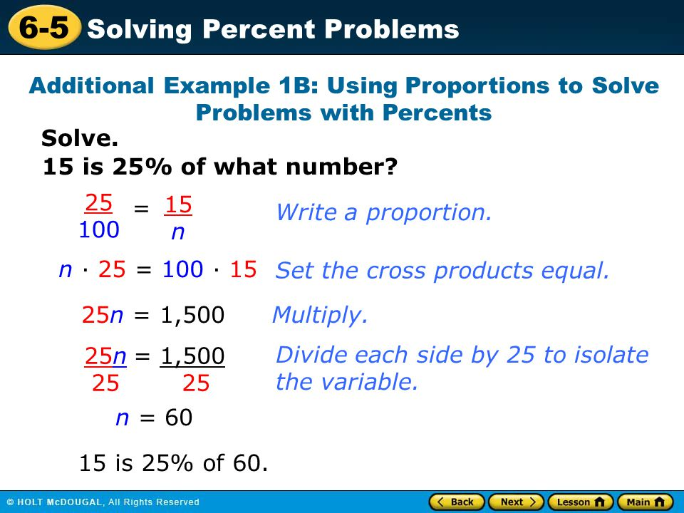6-5 Solving Percent Problems Solve. Additional Example 1B: Using Proportions to Solve Problems with Percents 15 is 25% of what number? 25 100 = 15 n n