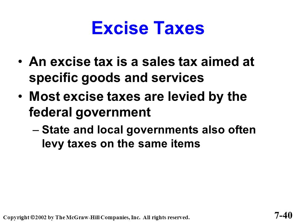 Excise Taxes An excise tax is a sales tax aimed at specific goods and services Most excise taxes are levied by the federal government –State and local governments also often levy taxes on the same items 7-40 Copyright  2002 by The McGraw-Hill Companies, Inc.