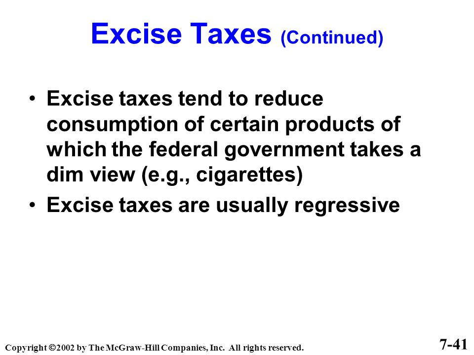 Excise Taxes (Continued) Excise taxes tend to reduce consumption of certain products of which the federal government takes a dim view (e.g., cigarettes) Excise taxes are usually regressive 7-41 Copyright  2002 by The McGraw-Hill Companies, Inc.