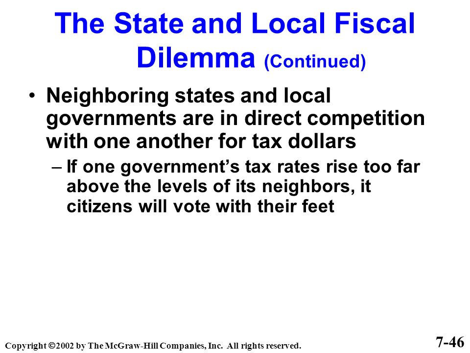 Neighboring states and local governments are in direct competition with one another for tax dollars –If one government's tax rates rise too far above the levels of its neighbors, it citizens will vote with their feet 7-46 The State and Local Fiscal Dilemma (Continued) Copyright  2002 by The McGraw-Hill Companies, Inc.