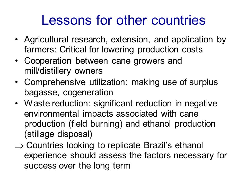 Lessons for other countries Agricultural research, extension, and application by farmers: Critical for lowering production costs Cooperation between cane growers and mill/distillery owners Comprehensive utilization: making use of surplus bagasse, cogeneration Waste reduction: significant reduction in negative environmental impacts associated with cane production (field burning) and ethanol production (stillage disposal)  Countries looking to replicate Brazil's ethanol experience should assess the factors necessary for success over the long term