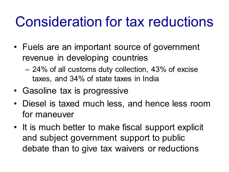 Consideration for tax reductions Fuels are an important source of government revenue in developing countries –24% of all customs duty collection, 43% of excise taxes, and 34% of state taxes in India Gasoline tax is progressive Diesel is taxed much less, and hence less room for maneuver It is much better to make fiscal support explicit and subject government support to public debate than to give tax waivers or reductions