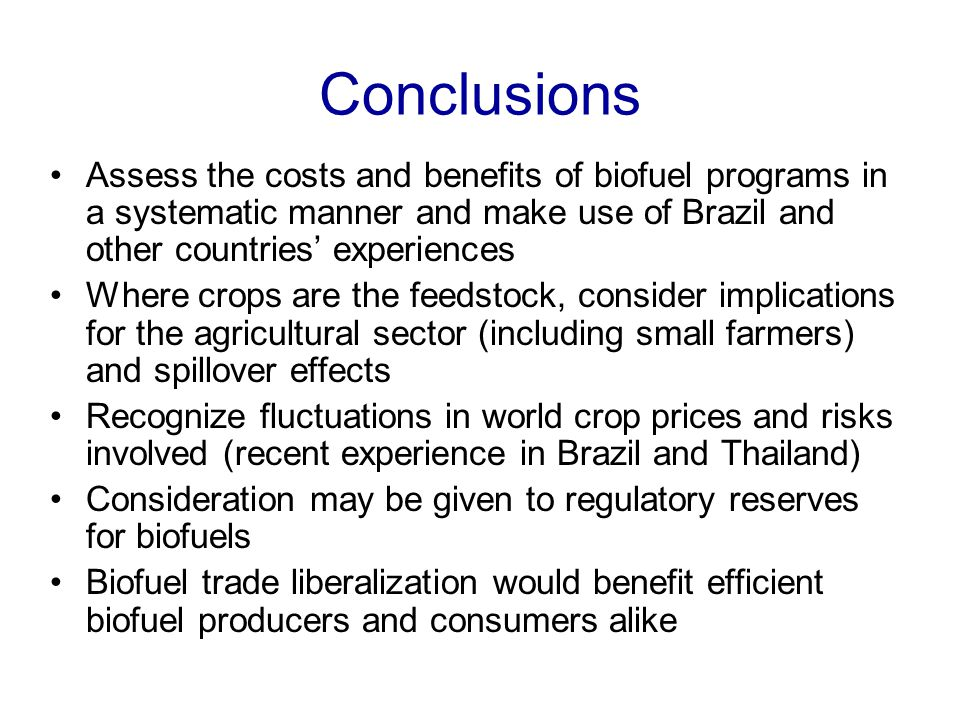 Conclusions Assess the costs and benefits of biofuel programs in a systematic manner and make use of Brazil and other countries' experiences Where crops are the feedstock, consider implications for the agricultural sector (including small farmers) and spillover effects Recognize fluctuations in world crop prices and risks involved (recent experience in Brazil and Thailand) Consideration may be given to regulatory reserves for biofuels Biofuel trade liberalization would benefit efficient biofuel producers and consumers alike