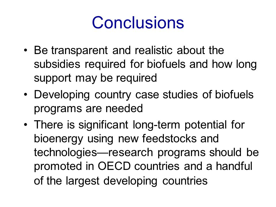 Conclusions Be transparent and realistic about the subsidies required for biofuels and how long support may be required Developing country case studies of biofuels programs are needed There is significant long-term potential for bioenergy using new feedstocks and technologies—research programs should be promoted in OECD countries and a handful of the largest developing countries
