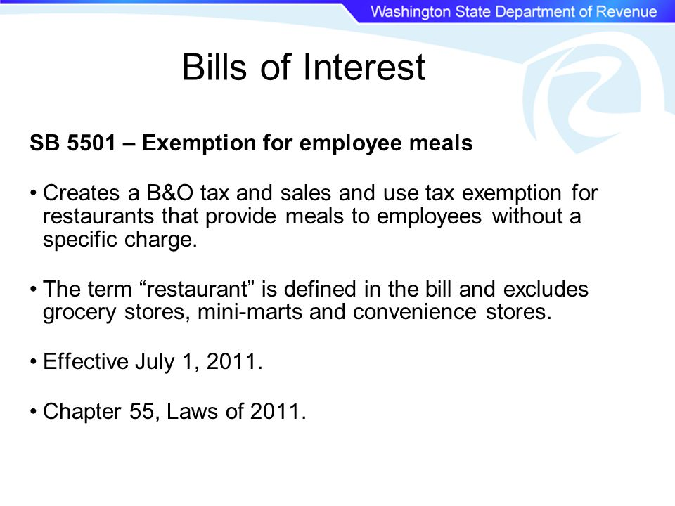 Bills of Interest SB 5501 – Exemption for employee meals Creates a B&O tax and sales and use tax exemption for restaurants that provide meals to employees without a specific charge.