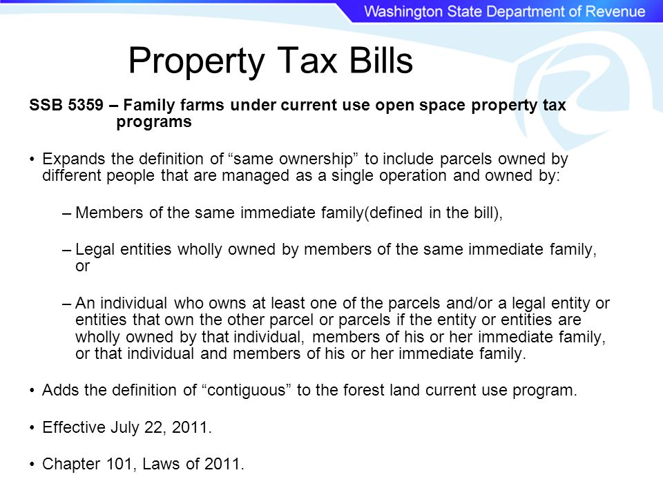 Property Tax Bills SSB 5359 – Family farms under current use open space property tax programs Expands the definition of same ownership to include parcels owned by different people that are managed as a single operation and owned by: –Members of the same immediate family(defined in the bill), –Legal entities wholly owned by members of the same immediate family, or –An individual who owns at least one of the parcels and/or a legal entity or entities that own the other parcel or parcels if the entity or entities are wholly owned by that individual, members of his or her immediate family, or that individual and members of his or her immediate family.