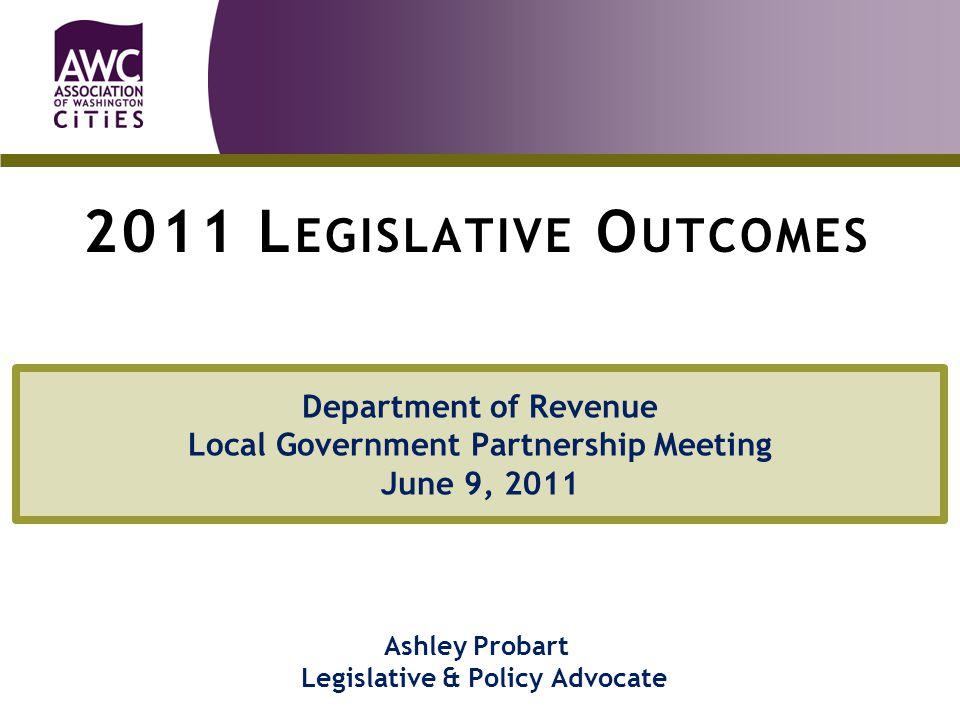 Department of Revenue Local Government Partnership Meeting June 9, 2011 Ashley Probart Legislative & Policy Advocate `````````` 2011 L EGISLATIVE O UTCOMES