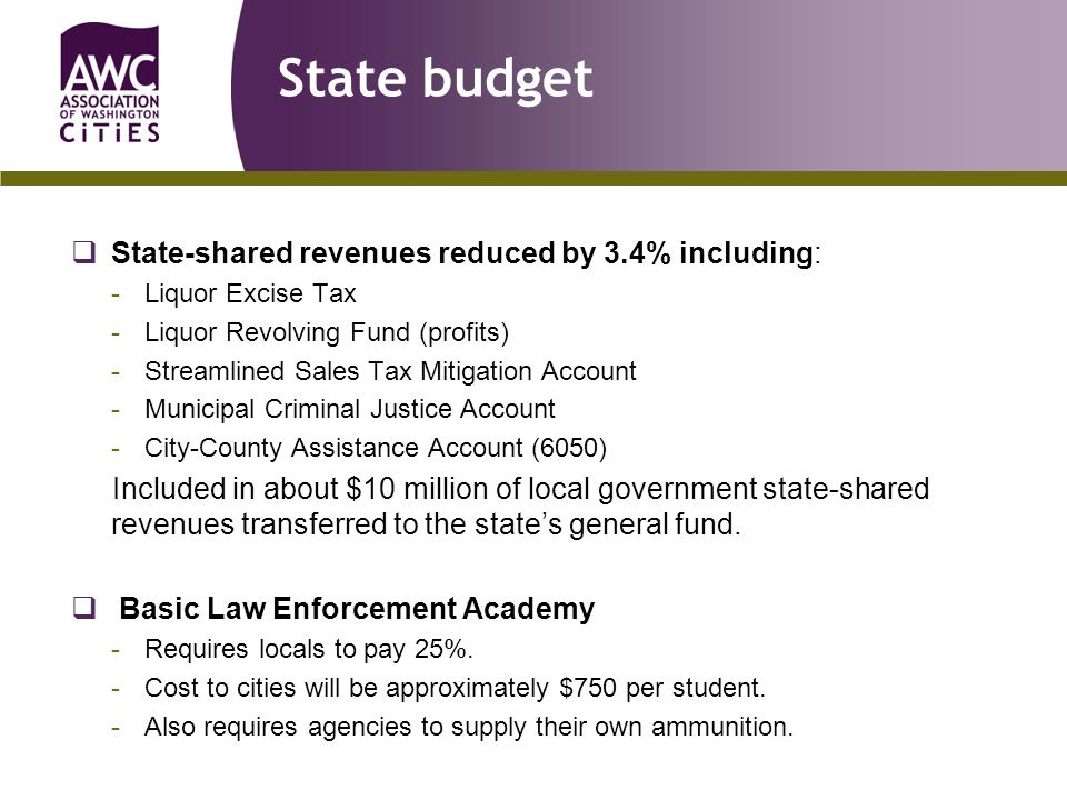 State budget  State-shared revenues reduced by 3.4% including: -Liquor Excise Tax -Liquor Revolving Fund (profits) -Streamlined Sales Tax Mitigation Account -Municipal Criminal Justice Account -City-County Assistance Account (6050) Included in about $10 million of local government state-shared revenues transferred to the state's general fund.