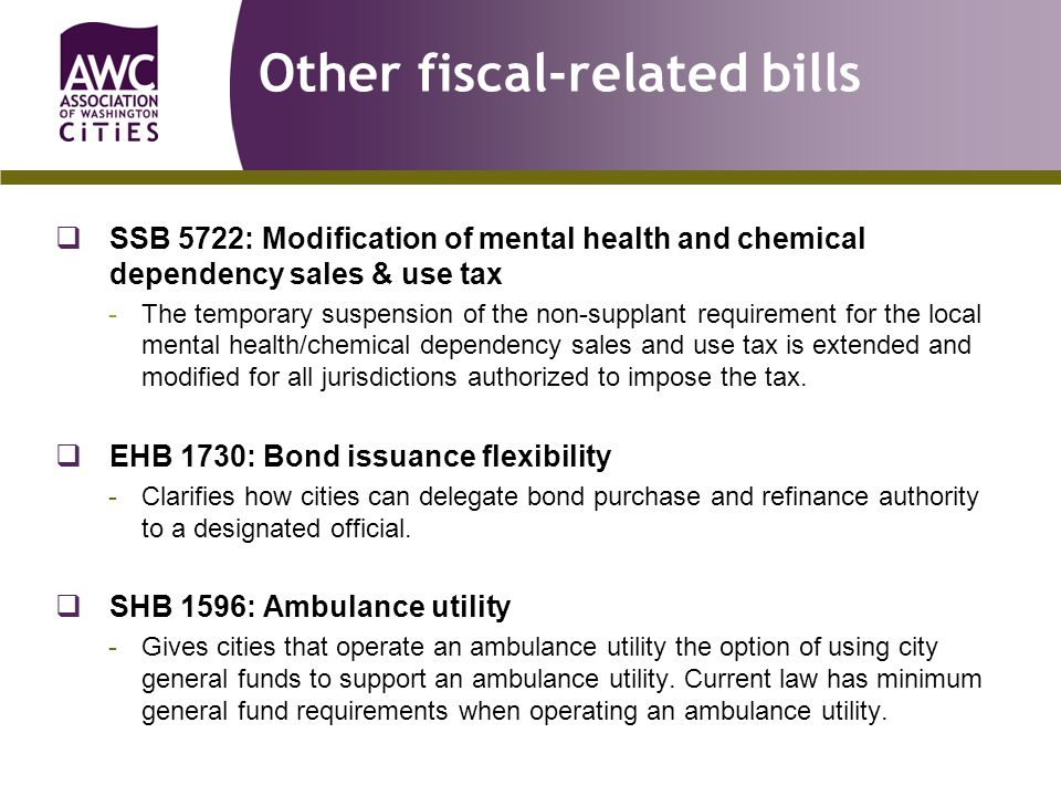 Other fiscal-related bills  SSB 5722: Modification of mental health and chemical dependency sales & use tax -The temporary suspension of the non-supplant requirement for the local mental health/chemical dependency sales and use tax is extended and modified for all jurisdictions authorized to impose the tax.