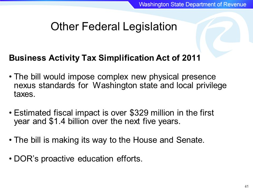 Other Federal Legislation Business Activity Tax Simplification Act of 2011 The bill would impose complex new physical presence nexus standards for Washington state and local privilege taxes.