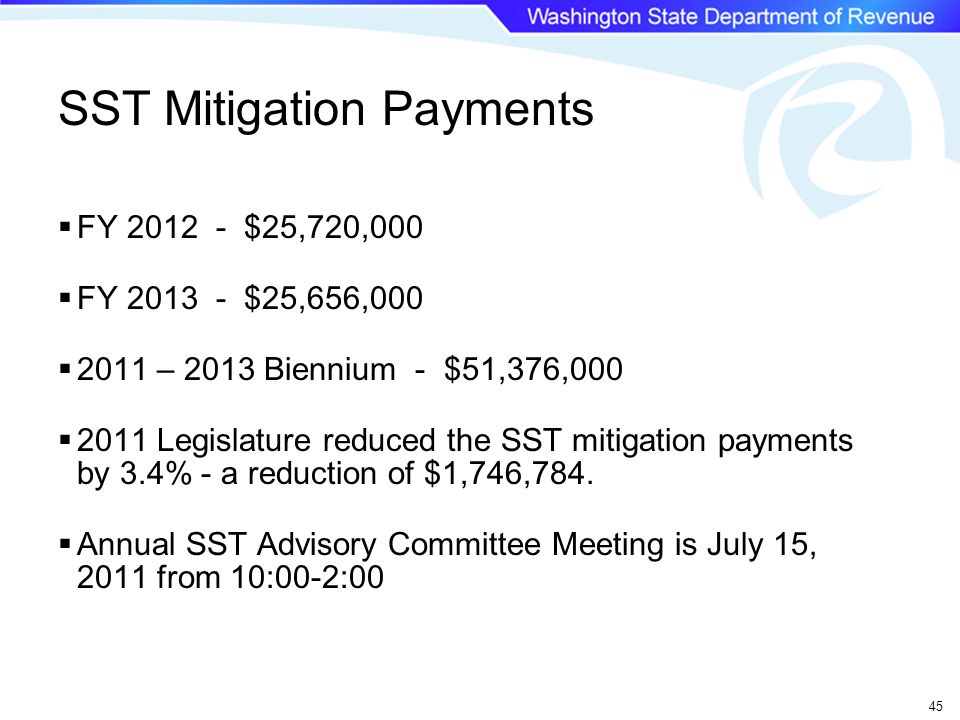 45  FY 2012 - $25,720,000  FY 2013 - $25,656,000  2011 – 2013 Biennium - $51,376,000  2011 Legislature reduced the SST mitigation payments by 3.4% - a reduction of $1,746,784.