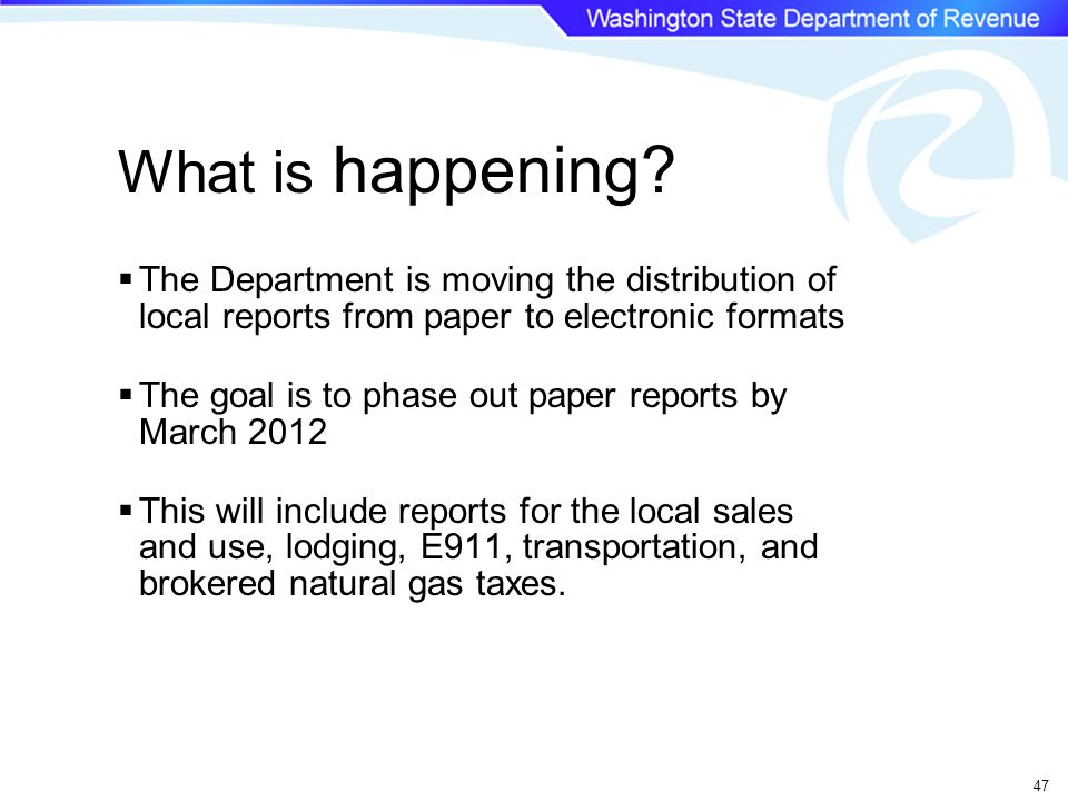 47  The Department is moving the distribution of local reports from paper to electronic formats  The goal is to phase out paper reports by March 2012  This will include reports for the local sales and use, lodging, E911, transportation, and brokered natural gas taxes.