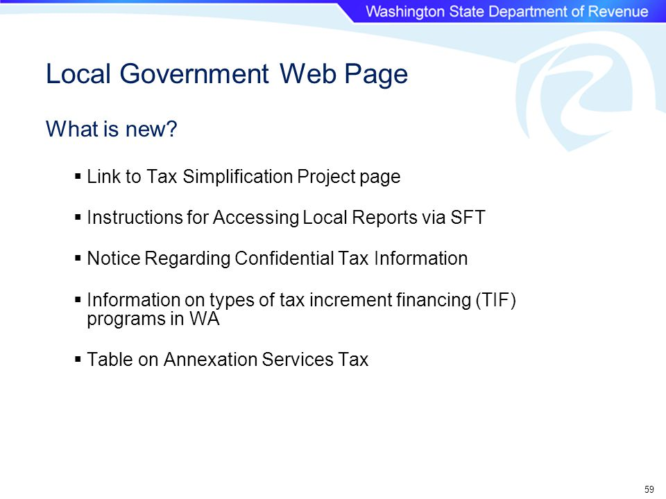 59  Link to Tax Simplification Project page  Instructions for Accessing Local Reports via SFT  Notice Regarding Confidential Tax Information  Information on types of tax increment financing (TIF) programs in WA  Table on Annexation Services Tax Local Government Web Page What is new