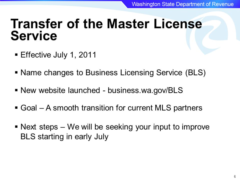 6 Transfer of the Master License Service  Effective July 1, 2011  Name changes to Business Licensing Service (BLS)  New website launched - business.wa.gov/BLS  Goal – A smooth transition for current MLS partners  Next steps – We will be seeking your input to improve BLS starting in early July