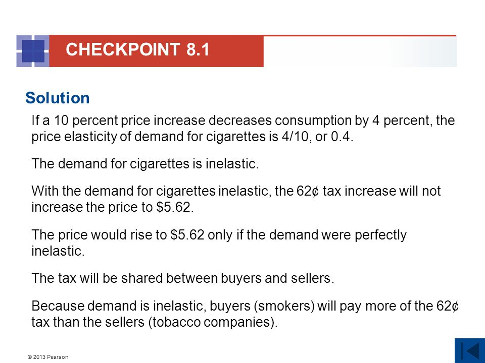 © 2013 Pearson Solution If a 10 percent price increase decreases consumption by 4 percent, the price elasticity of demand for cigarettes is 4/10, or 0.4.
