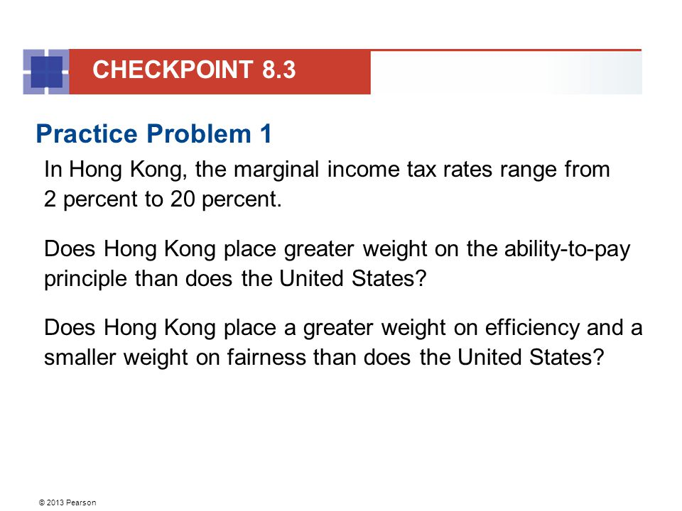 © 2013 Pearson Practice Problem 1 In Hong Kong, the marginal income tax rates range from 2 percent to 20 percent.