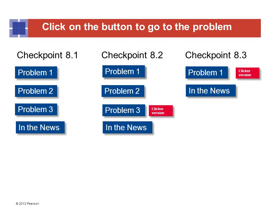 Click on the button to go to the problem © 2013 Pearson Problem 1 Problem 2 Problem 3 Problem 1 Problem 2 Problem 1 Clicker version Clicker version Problem 3 Checkpoint 8.1Checkpoint 8.2Checkpoint 8.3 Clicker version Clicker version Problem 1 In the News