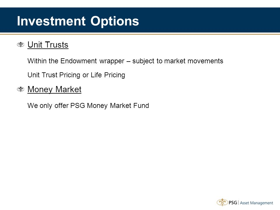 Investment Options Unit Trusts Within the Endowment wrapper – subject to market movements Unit Trust Pricing or Life Pricing Money Market We only offe