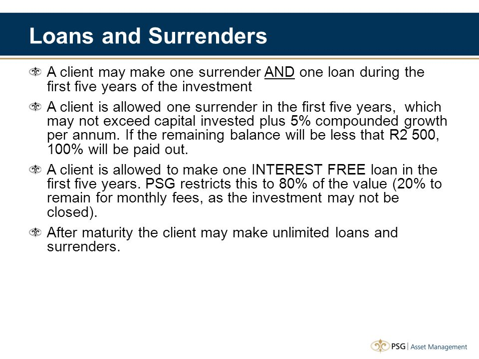 Loans and Surrenders A client may make one surrender AND one loan during the first five years of the investment A client is allowed one surrender in the first five years, which may not exceed capital invested plus 5% compounded growth per annum.