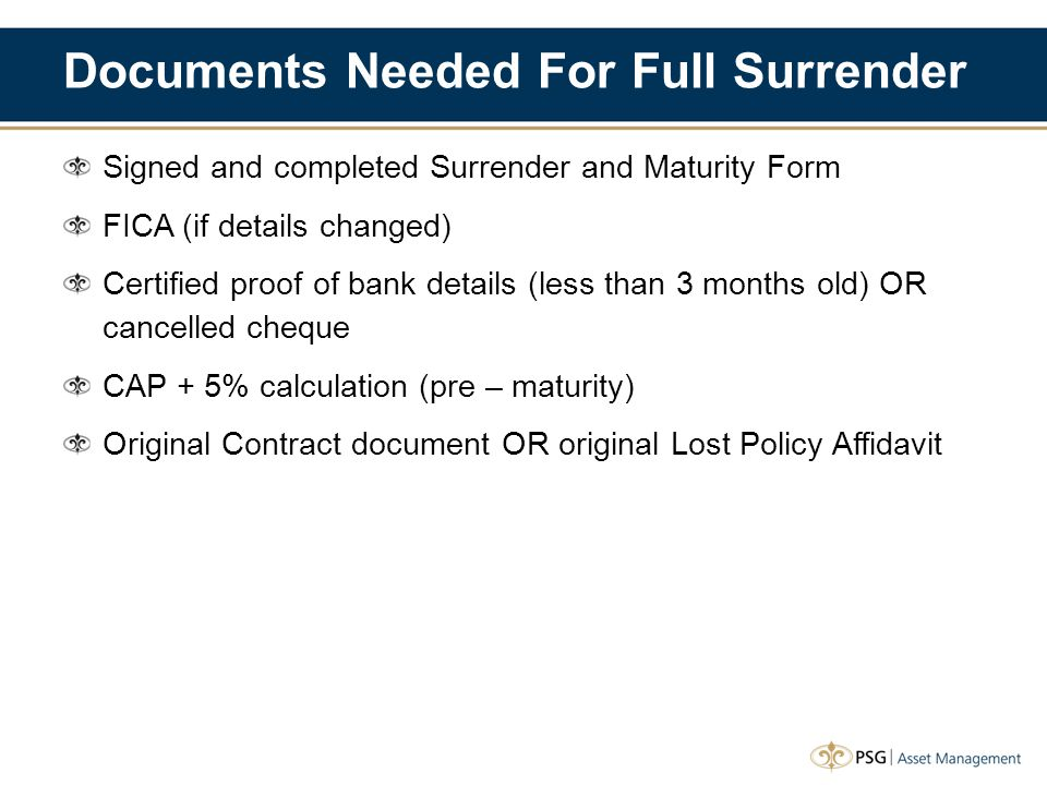 Documents Needed For Full Surrender Signed and completed Surrender and Maturity Form FICA (if details changed) Certified proof of bank details (less t