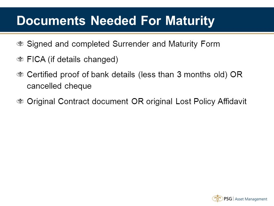 Documents Needed For Maturity Signed and completed Surrender and Maturity Form FICA (if details changed) Certified proof of bank details (less than 3 months old) OR cancelled cheque Original Contract document OR original Lost Policy Affidavit