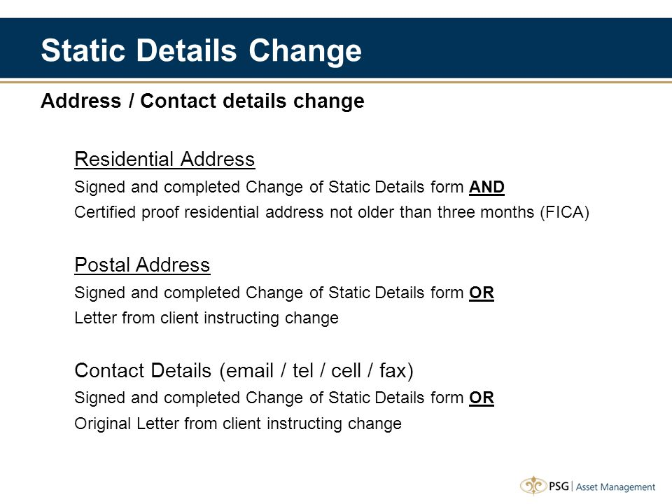Static Details Change Address / Contact details change Residential Address Signed and completed Change of Static Details form AND Certified proof resi