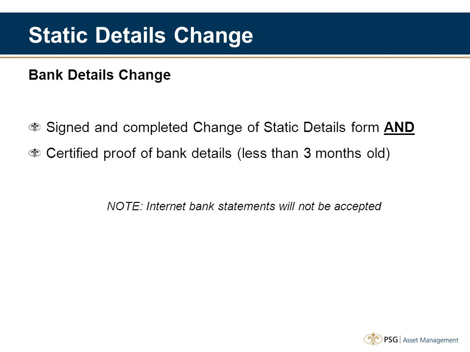 Static Details Change Bank Details Change Signed and completed Change of Static Details form AND Certified proof of bank details (less than 3 months old) NOTE: Internet bank statements will not be accepted