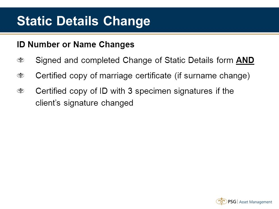 Static Details Change ID Number or Name Changes Signed and completed Change of Static Details form AND Certified copy of marriage certificate (if surn