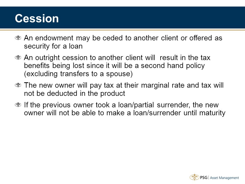 Cession An endowment may be ceded to another client or offered as security for a loan An outright cession to another client will result in the tax ben