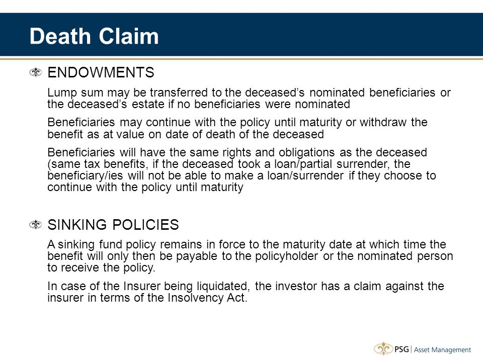 Death Claim ENDOWMENTS Lump sum may be transferred to the deceased's nominated beneficiaries or the deceased's estate if no beneficiaries were nominated Beneficiaries may continue with the policy until maturity or withdraw the benefit as at value on date of death of the deceased Beneficiaries will have the same rights and obligations as the deceased (same tax benefits, if the deceased took a loan/partial surrender, the beneficiary/ies will not be able to make a loan/surrender if they choose to continue with the policy until maturity SINKING POLICIES A sinking fund policy remains in force to the maturity date at which time the benefit will only then be payable to the policyholder or the nominated person to receive the policy.