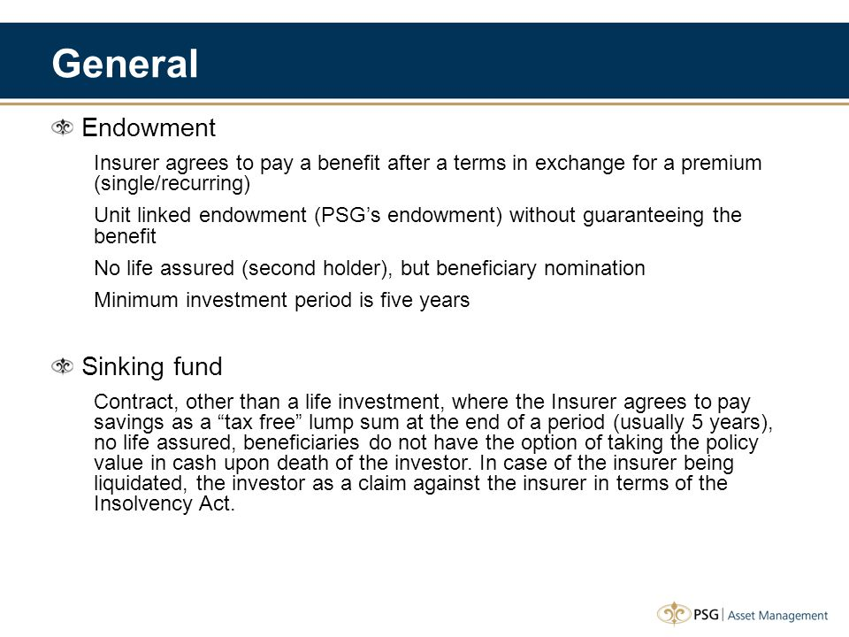 General Endowment Insurer agrees to pay a benefit after a terms in exchange for a premium (single/recurring) Unit linked endowment (PSG's endowment) w