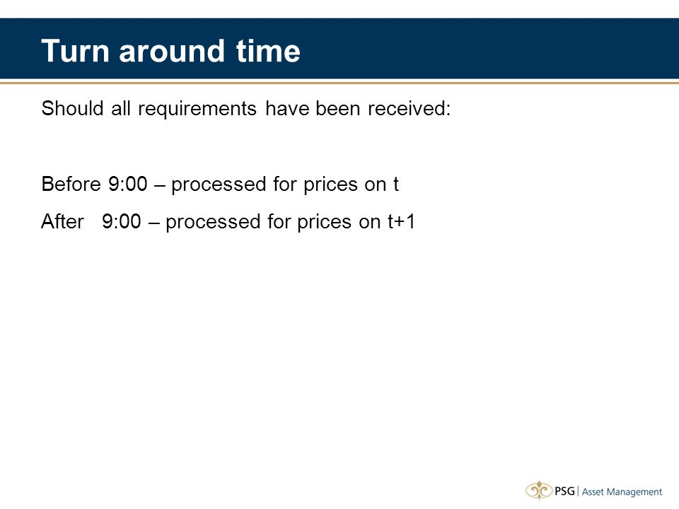 Turn around time Should all requirements have been received: Before 9:00 – processed for prices on t After 9:00 – processed for prices on t+1