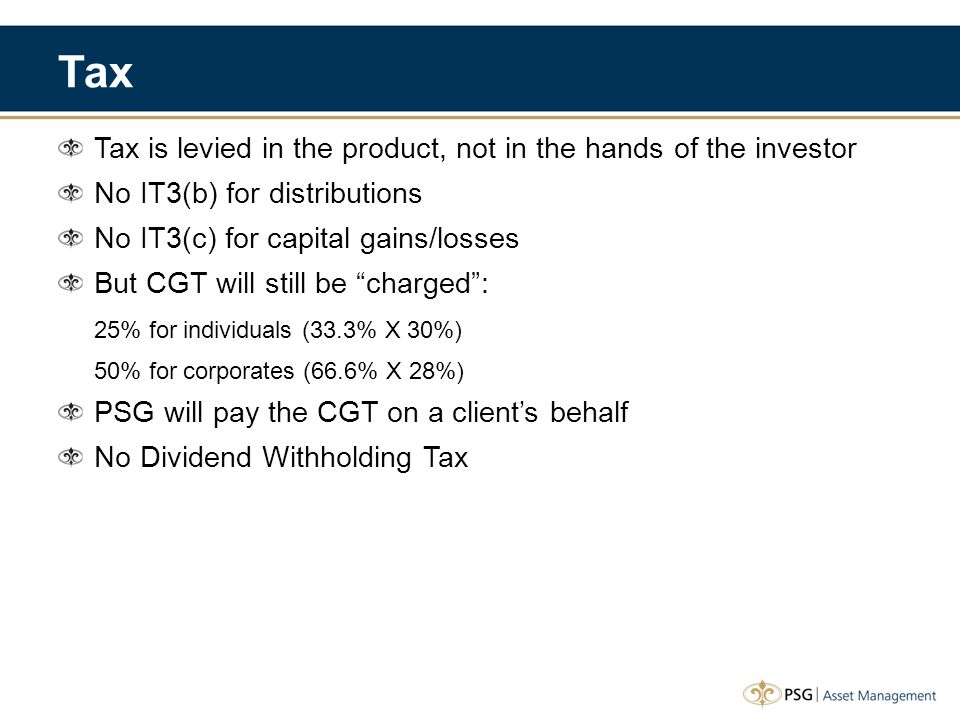 Tax Tax is levied in the product, not in the hands of the investor No IT3(b) for distributions No IT3(c) for capital gains/losses But CGT will still b