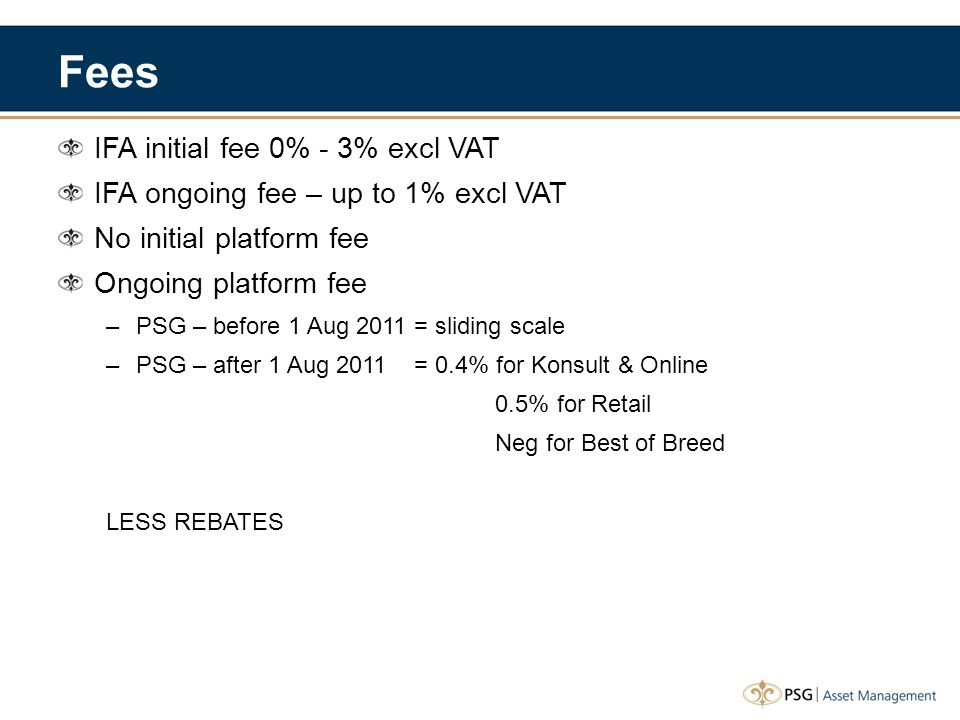 Fees IFA initial fee 0% - 3% excl VAT IFA ongoing fee – up to 1% excl VAT No initial platform fee Ongoing platform fee –PSG – before 1 Aug 2011 = sliding scale –PSG – after 1 Aug 2011 = 0.4% for Konsult & Online 0.5% for Retail Neg for Best of Breed LESS REBATES