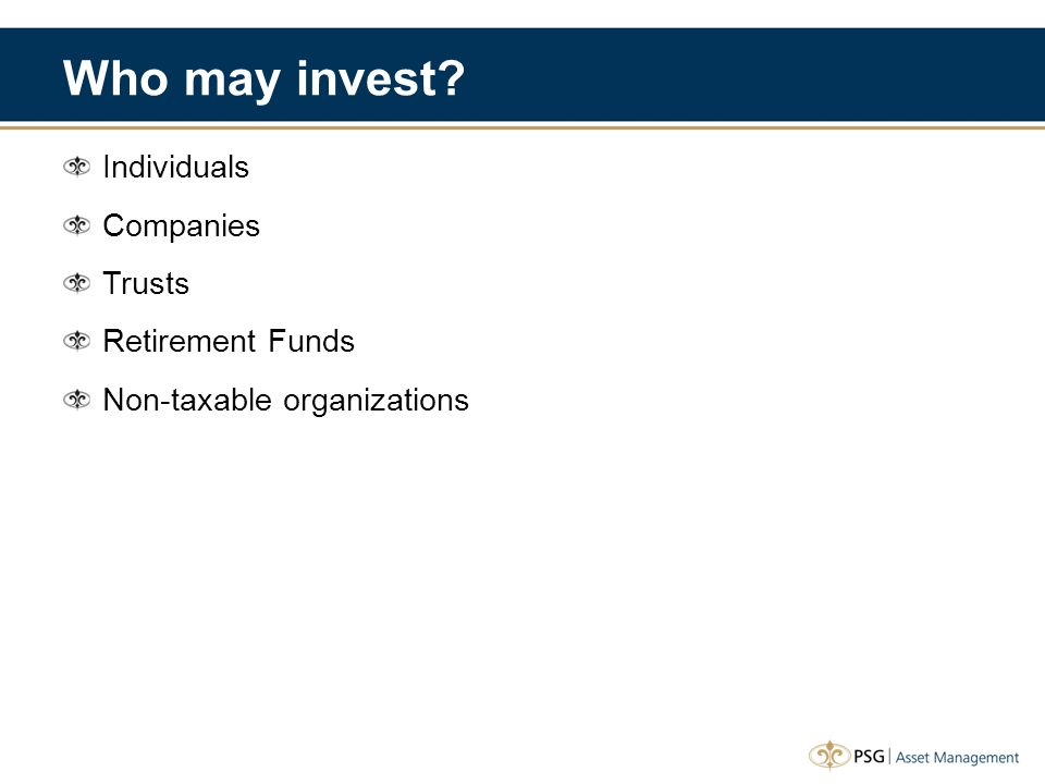 Who may invest? Individuals Companies Trusts Retirement Funds Non-taxable organizations