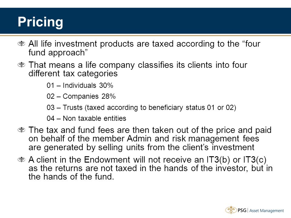 Pricing All life investment products are taxed according to the four fund approach That means a life company classifies its clients into four different tax categories 01 – Individuals 30% 02 – Companies 28% 03 – Trusts (taxed according to beneficiary status 01 or 02) 04 – Non taxable entities The tax and fund fees are then taken out of the price and paid on behalf of the member Admin and risk management fees are generated by selling units from the client's investment A client in the Endowment will not receive an IT3(b) or IT3(c) as the returns are not taxed in the hands of the investor, but in the hands of the fund.