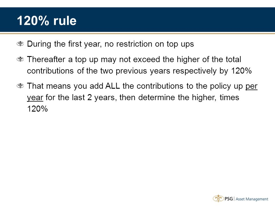 120% rule During the first year, no restriction on top ups Thereafter a top up may not exceed the higher of the total contributions of the two previous years respectively by 120% That means you add ALL the contributions to the policy up per year for the last 2 years, then determine the higher, times 120%