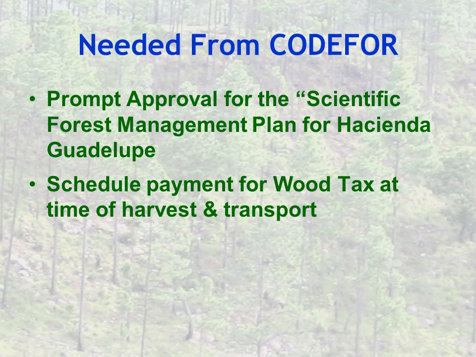 Needed From CODEFOR Prompt Approval for the Scientific Forest Management Plan for Hacienda Guadelupe Schedule payment for Wood Tax at time of harvest & transport