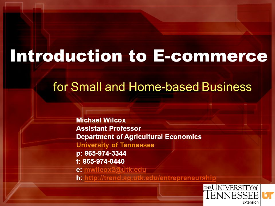 Introduction to E-commerce for Small and Home-based Business Michael Wilcox Assistant Professor Department of Agricultural Economics University of Tennessee p: 865-974-3344 f: 865-974-0440 e: mwilcox2@utk.edumwilcox2@utk.edu h: http://trend.ag.utk.edu/entrepreneurshiphttp://trend.ag.utk.edu/entrepreneurship