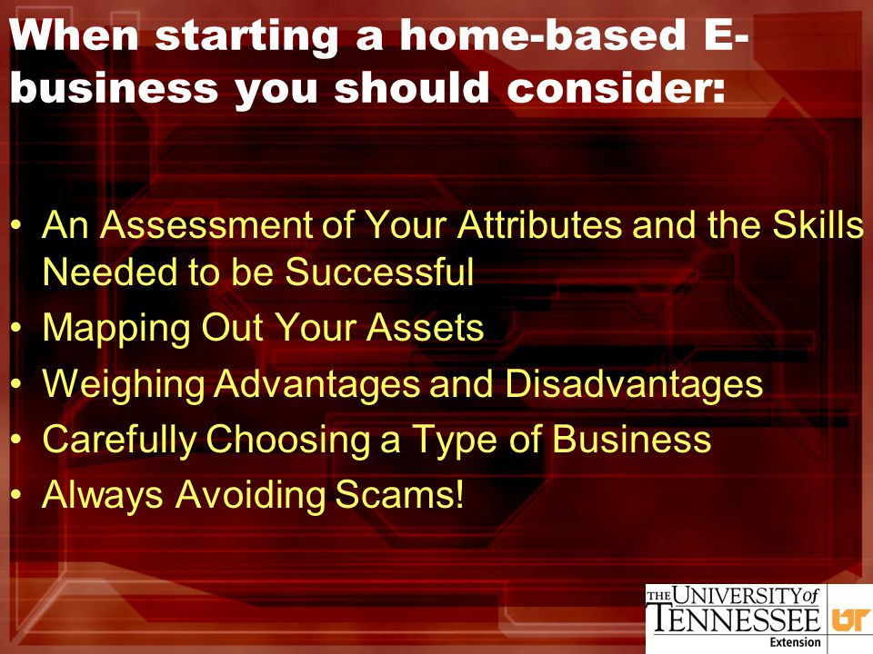 When starting a home-based E- business you should consider: An Assessment of Your Attributes and the Skills Needed to be Successful Mapping Out Your Assets Weighing Advantages and Disadvantages Carefully Choosing a Type of Business Always Avoiding Scams!