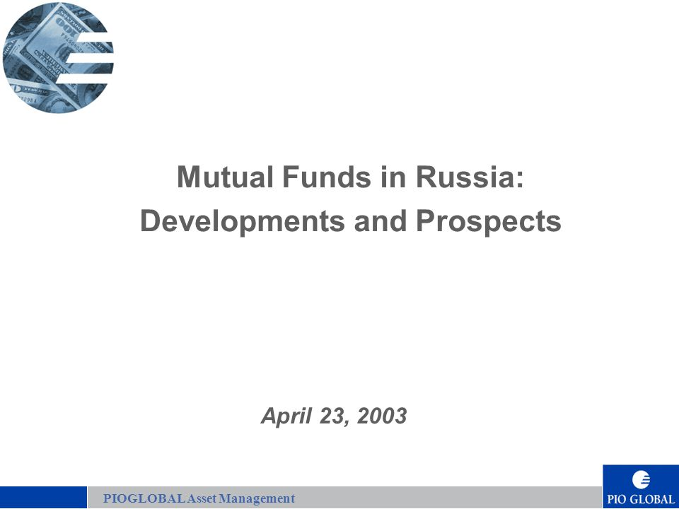 2 Mutual Funds in Russia: Developments and Prospects PIOGLOBAL Our Success in the Russian Market  Established Financial Services and Real Estate operations  Disciplined institutional strategies that capitalize on internal skills, experience, and research capabilities  More than $100 million in assets under management in PIOGLOBAL funds  Controls 20% of the Russian open-end unit fund industry  Proven Russian performance and the best customer service in the market  Extensive nationwide network of contacts  Over 60 highly qualified Russian and Western employees  Named #1 Asset Management Company in 2002 by rating agency RosBusinessConsulting, Business Open and Euromoney PIOGLOBAL Asset Management