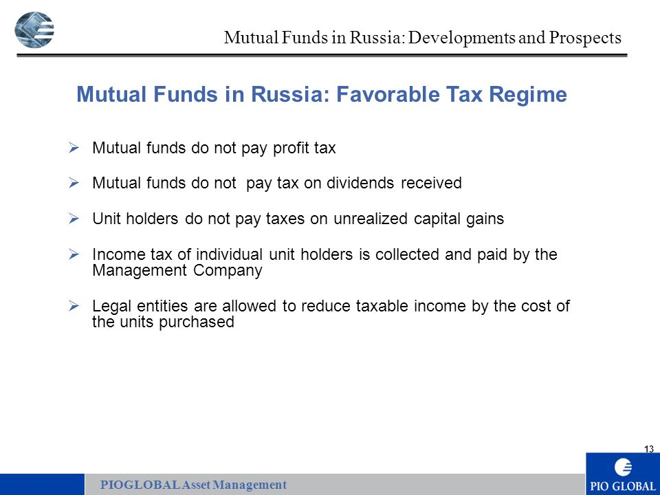 13 Mutual Funds in Russia: Favorable Tax Regime  Mutual funds do not pay profit tax  Mutual funds do not pay tax on dividends received  Unit holders do not pay taxes on unrealized capital gains  Income tax of individual unit holders is collected and paid by the Management Company  Legal entities are allowed to reduce taxable income by the cost of the units purchased PIOGLOBAL Asset Management Mutual Funds in Russia: Developments and Prospects