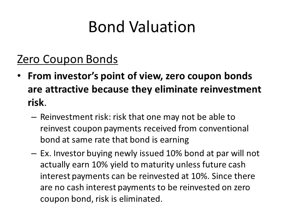 Bond Valuation Zero Coupon Bonds From investor's point of view, zero coupon bonds are attractive because they eliminate reinvestment risk.