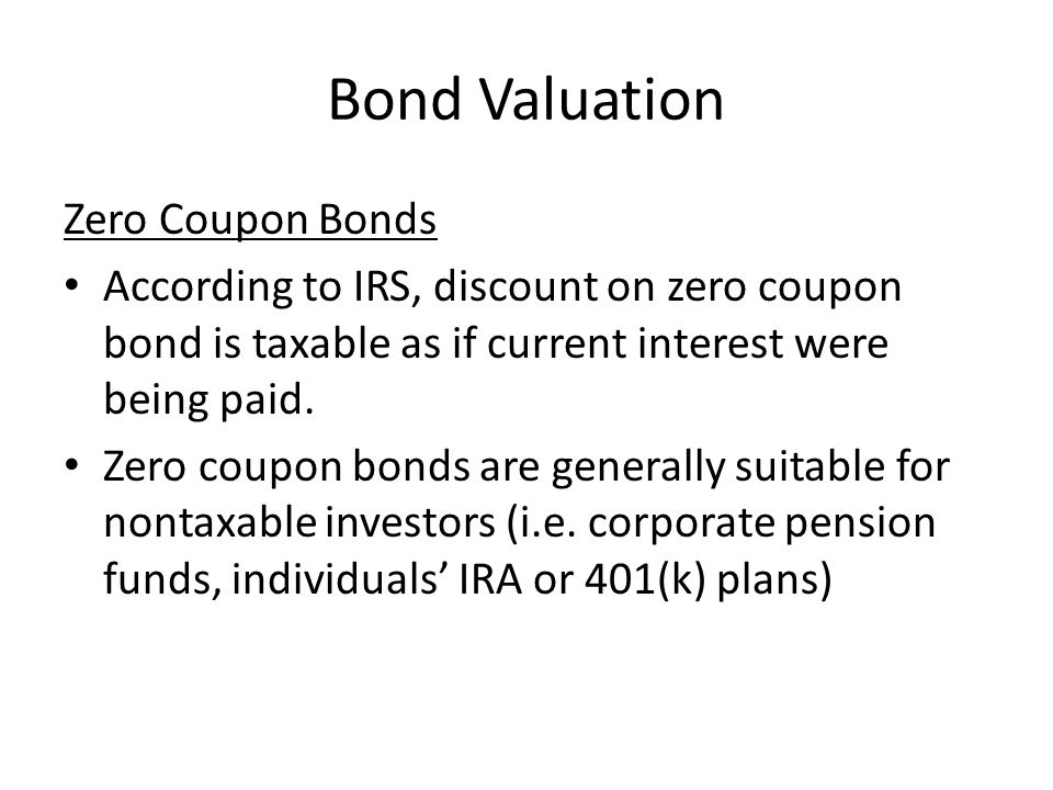 Bond Valuation Zero Coupon Bonds According to IRS, discount on zero coupon bond is taxable as if current interest were being paid.