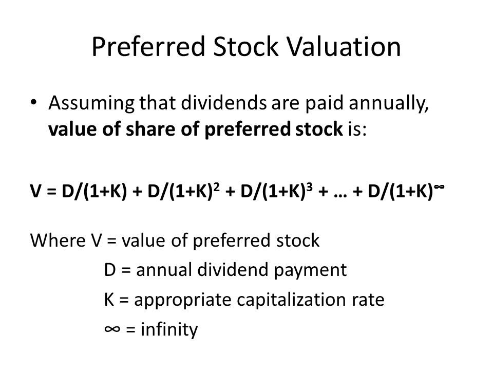 Preferred Stock Valuation Assuming that dividends are paid annually, value of share of preferred stock is: V = D/(1+K) + D/(1+K) 2 + D/(1+K) 3 + … + D/(1+K) ∞ Where V = value of preferred stock D = annual dividend payment K = appropriate capitalization rate ∞ = infinity