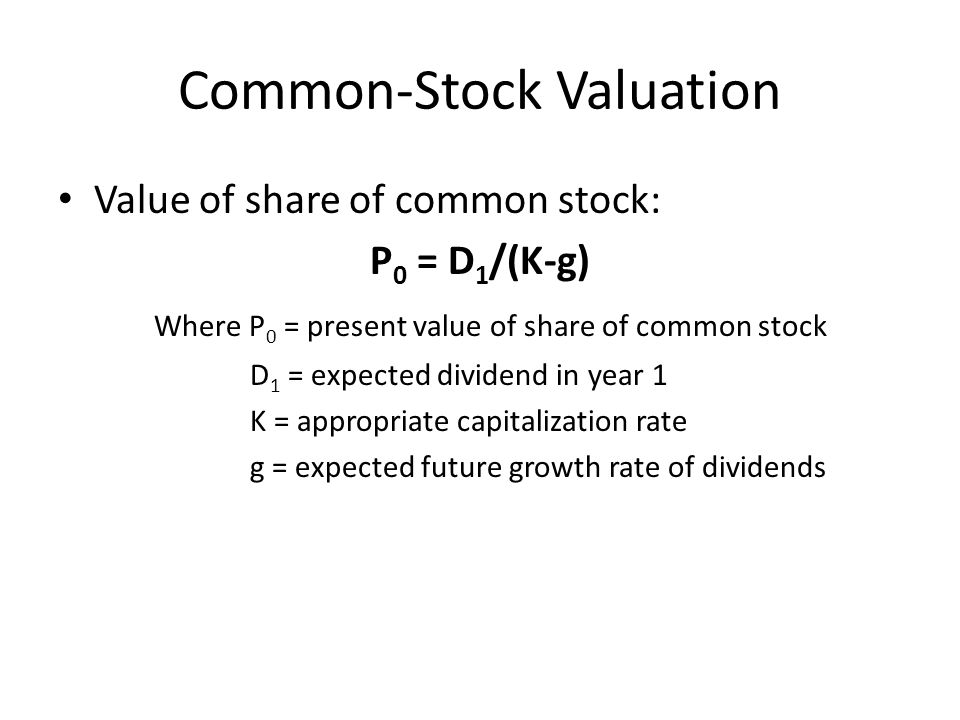 Common-Stock Valuation Value of share of common stock: P 0 = D 1 /(K-g) Where P 0 = present value of share of common stock D 1 = expected dividend in year 1 K = appropriate capitalization rate g = expected future growth rate of dividends