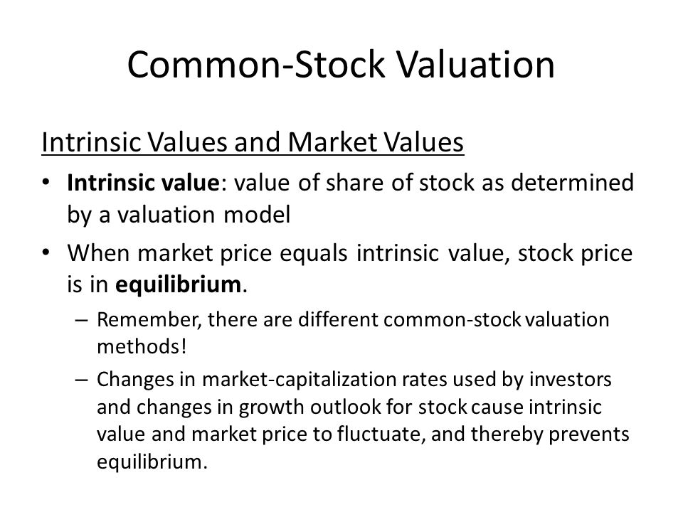 Common-Stock Valuation Intrinsic Values and Market Values Intrinsic value: value of share of stock as determined by a valuation model When market price equals intrinsic value, stock price is in equilibrium.