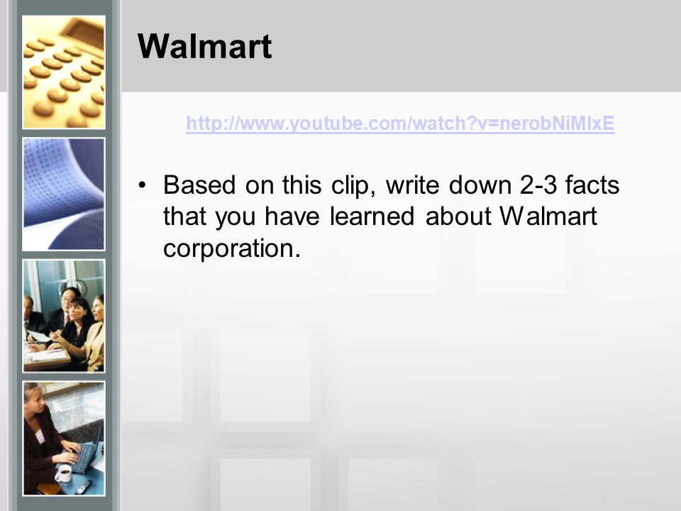 Walmart http://www.youtube.com/watch v=nerobNiMlxE Based on this clip, write down 2-3 facts that you have learned about Walmart corporation.