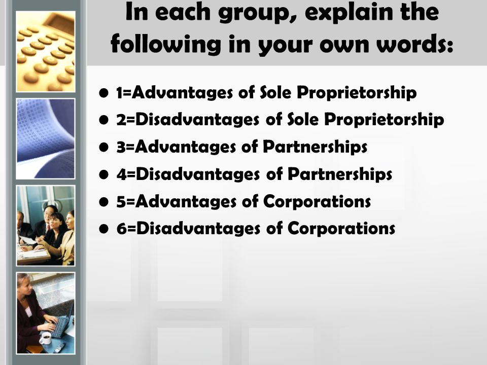 In each group, explain the following in your own words: 1=Advantages of Sole Proprietorship 2=Disadvantages of Sole Proprietorship 3=Advantages of Partnerships 4=Disadvantages of Partnerships 5=Advantages of Corporations 6=Disadvantages of Corporations
