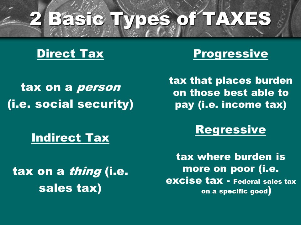 2 Basic Types of TAXES Direct Tax tax on a person (i.e.